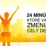 TĚCHTO 24 MINUT VÁM DOKÁŽE ZMĚNIT CELÝ DEN